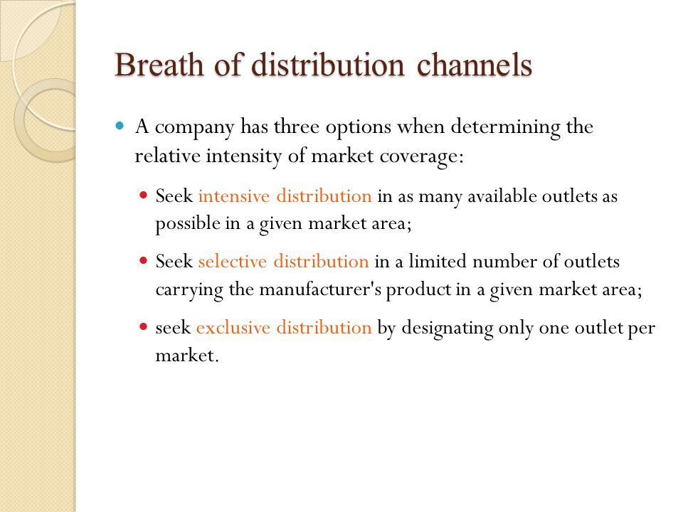 Breath of distribution channels A company has three options when determining the relative intensity of market coverage: Seek intensive distribution in as many available outlets as possible in a given market area; Seek selective distribution in a limited number of outlets carrying the manufacturer s product in a given market area; seek exclusive distribution by designating only one outlet per market.
