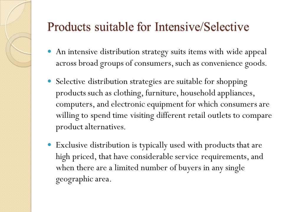 Products suitable for Intensive/Selective An intensive distribution strategy suits items with wide appeal across broad groups of consumers, such as convenience goods.