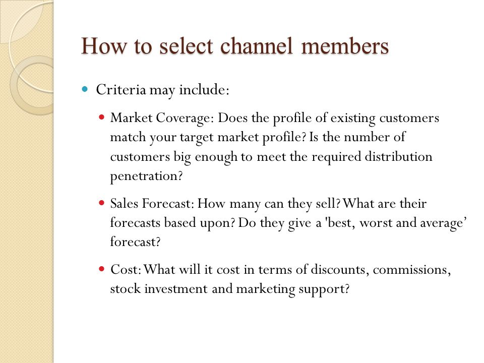 How to select channel members Criteria may include: Market Coverage: Does the profile of existing customers match your target market profile.