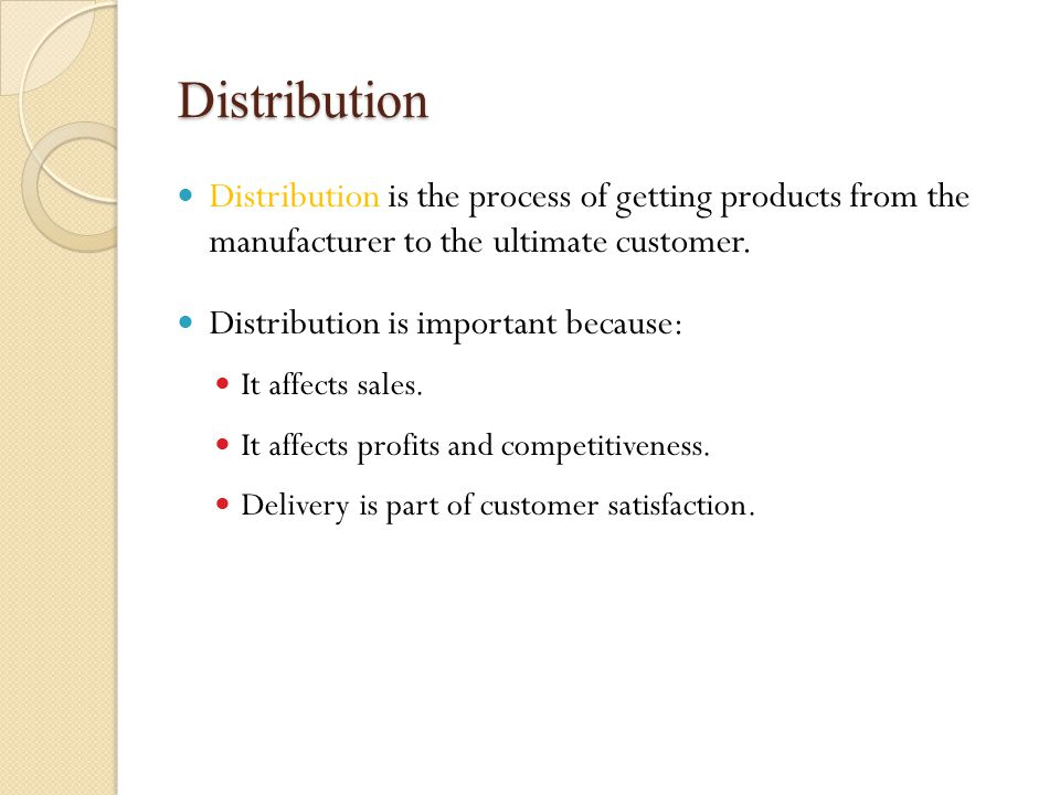 Distribution decisions Distribution decisions include: Assessing the best distribution channels for getting products to customers Determining whether a reseller network is needed to assist in the distribution process Arranging a reliable ordering system that allows customers to place orders Creating a delivery system for transporting the product to the customer