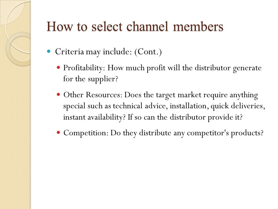 How to select channel members Criteria may include: (Cont.) Profitability: How much profit will the distributor generate for the supplier.