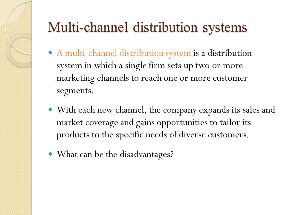 Multi-channel distribution systems A multi-channel distribution system is a distribution system in which a single firm sets up two or more marketing channels to reach one or more customer segments.