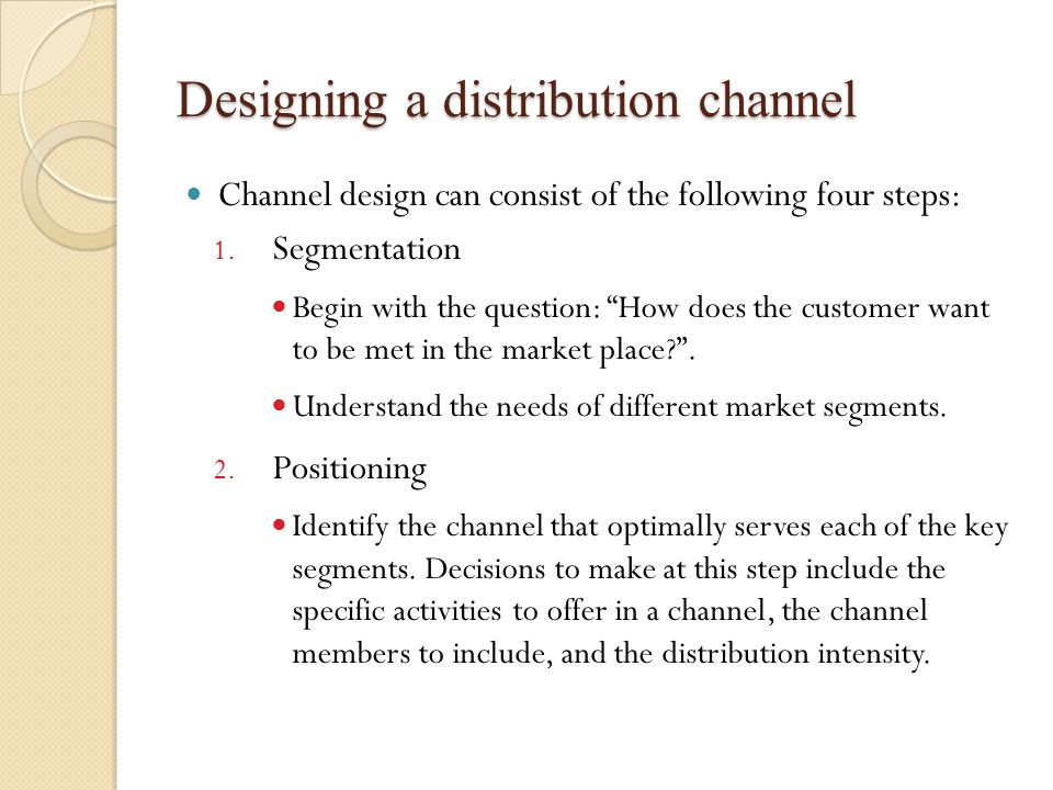 Designing a distribution channel Channel design can consist of the following four steps: 1.