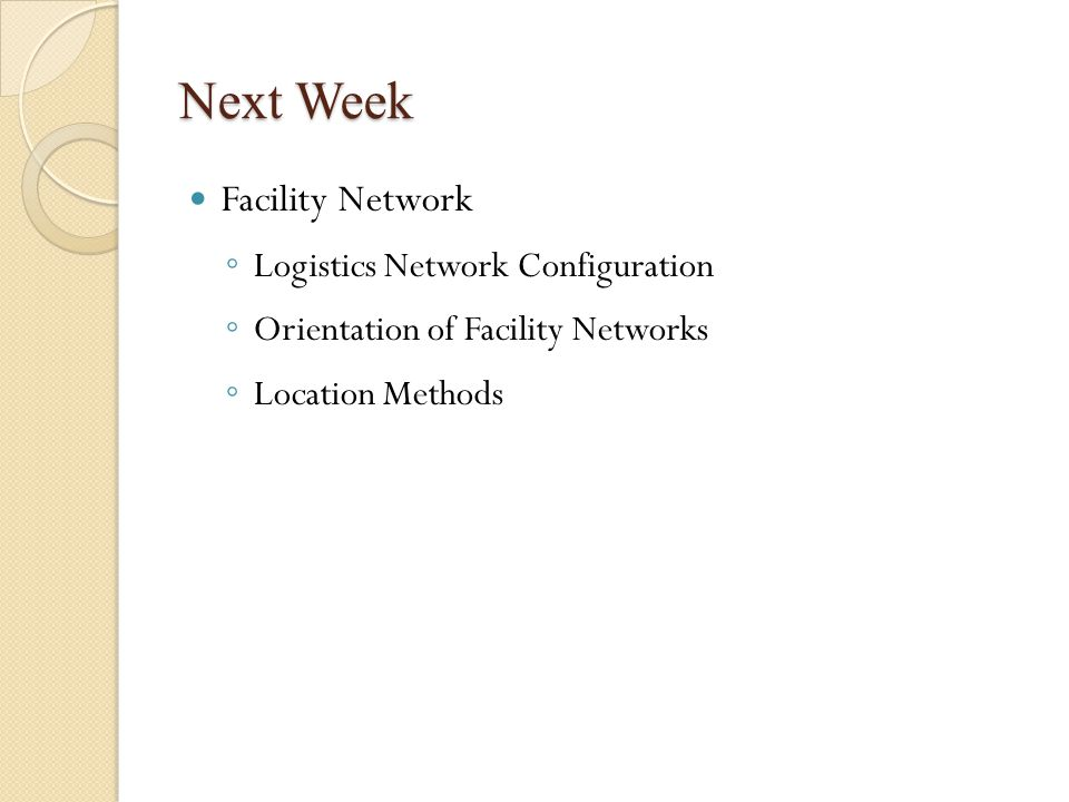 Next Week Facility Network ◦ Logistics Network Configuration ◦ Orientation of Facility Networks ◦ Location Methods