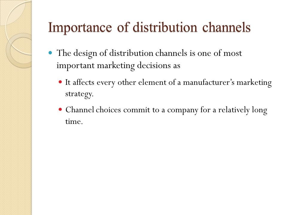 Importance of distribution channels The design of distribution channels is one of most important marketing decisions as It affects every other element of a manufacturer's marketing strategy.