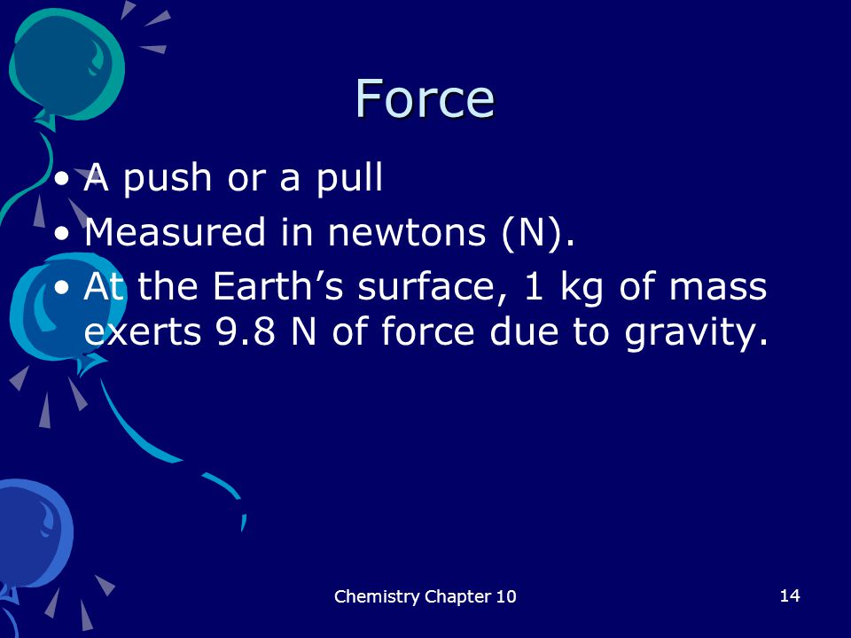14 Force A push or a pull Measured in newtons (N). At the Earth's surface, 1 kg of mass exerts 9.8 N of force due to gravity. Chemistry Chapter 10