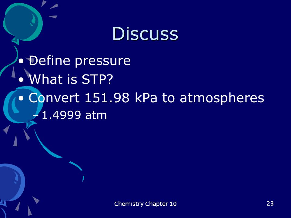 23 Discuss Define pressure What is STP? Convert 151.98 kPa to atmospheres –1.4999 atm Chemistry Chapter 10