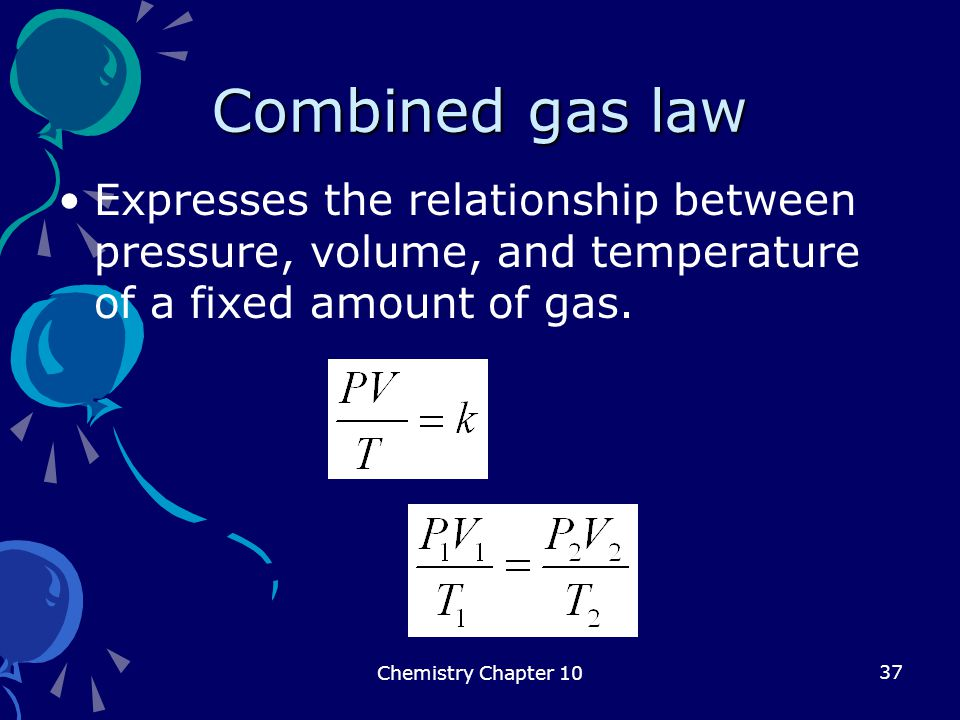 37 Combined gas law Expresses the relationship between pressure, volume, and temperature of a fixed amount of gas. Chemistry Chapter 10
