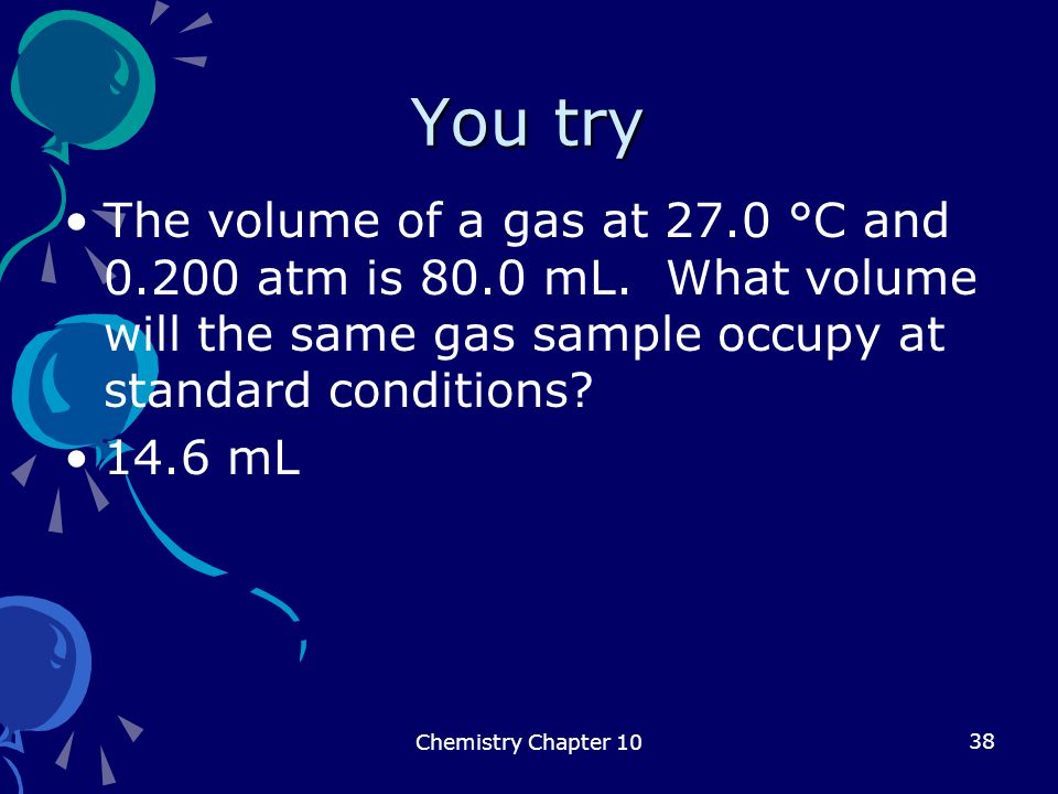 38 You try The volume of a gas at 27.0 °C and 0.200 atm is 80.0 mL. What volume will the same gas sample occupy at standard conditions? 14.6 mL Chemis