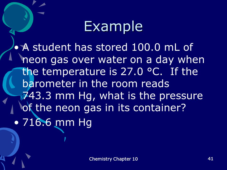 41 Example A student has stored 100.0 mL of neon gas over water on a day when the temperature is 27.0 °C. If the barometer in the room reads 743.3 mm