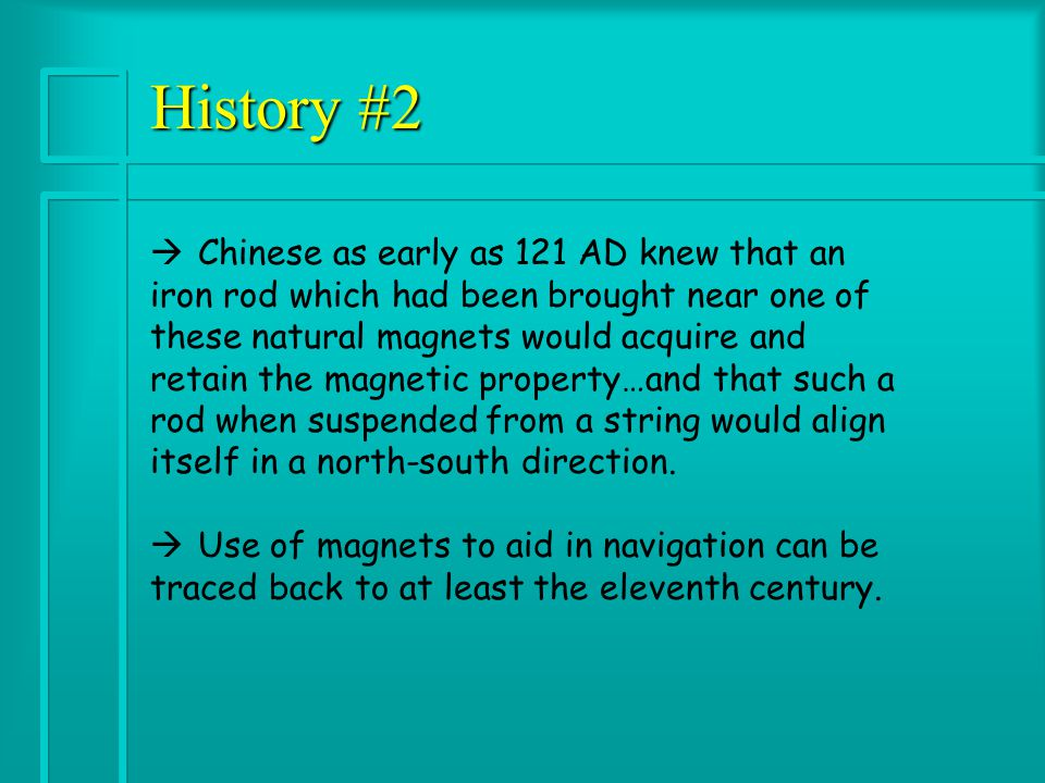 History #2 à Chinese as early as 121 AD knew that an iron rod which had been brought near one of these natural magnets would acquire and retain the magnetic property…and that such a rod when suspended from a string would align itself in a north-south direction.