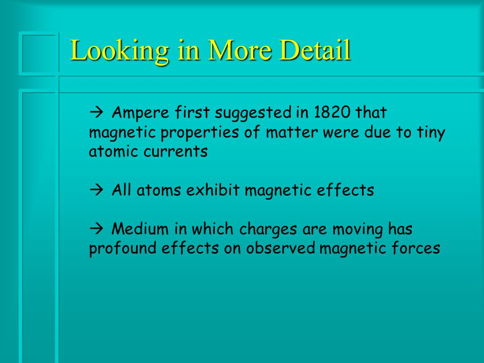 Looking in More Detail à Ampere first suggested in 1820 that magnetic properties of matter were due to tiny atomic currents à All atoms exhibit magnetic effects à Medium in which charges are moving has profound effects on observed magnetic forces