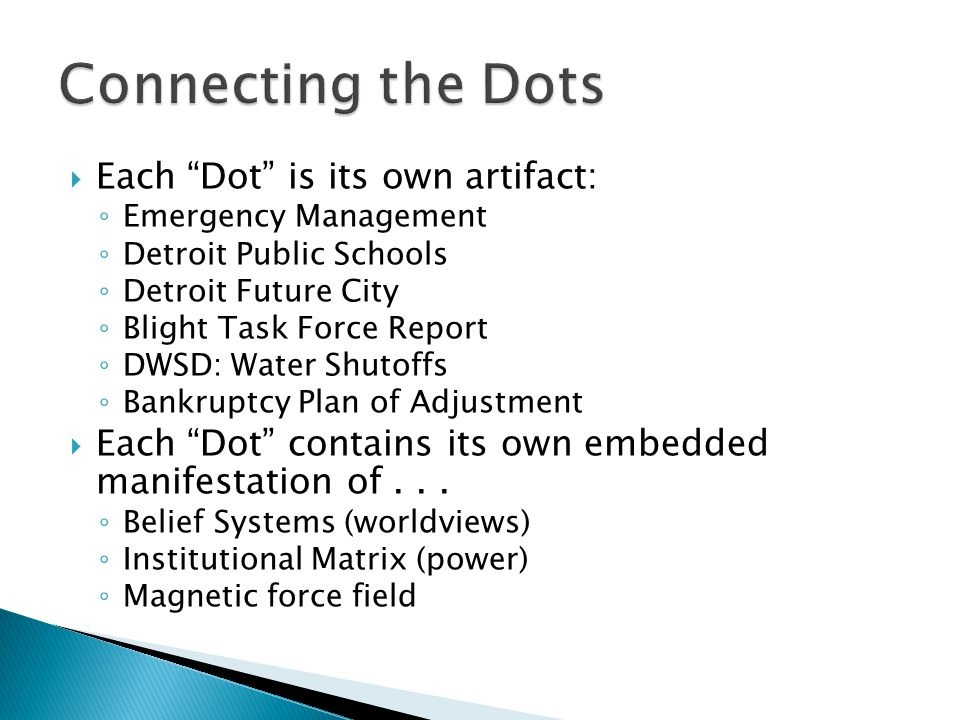  Each Dot is its own artifact: ◦ Emergency Management ◦ Detroit Public Schools ◦ Detroit Future City ◦ Blight Task Force Report ◦ DWSD: Water Shutoffs ◦ Bankruptcy Plan of Adjustment  Each Dot contains its own embedded manifestation of...