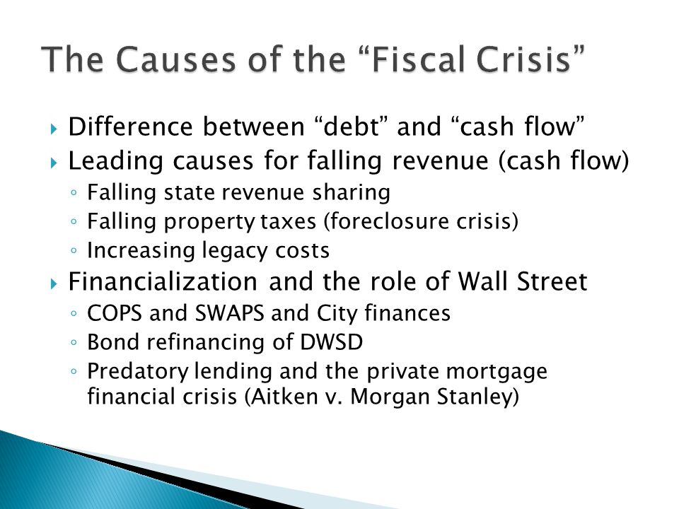  Difference between debt and cash flow  Leading causes for falling revenue (cash flow) ◦ Falling state revenue sharing ◦ Falling property taxes (foreclosure crisis) ◦ Increasing legacy costs  Financialization and the role of Wall Street ◦ COPS and SWAPS and City finances ◦ Bond refinancing of DWSD ◦ Predatory lending and the private mortgage financial crisis (Aitken v.