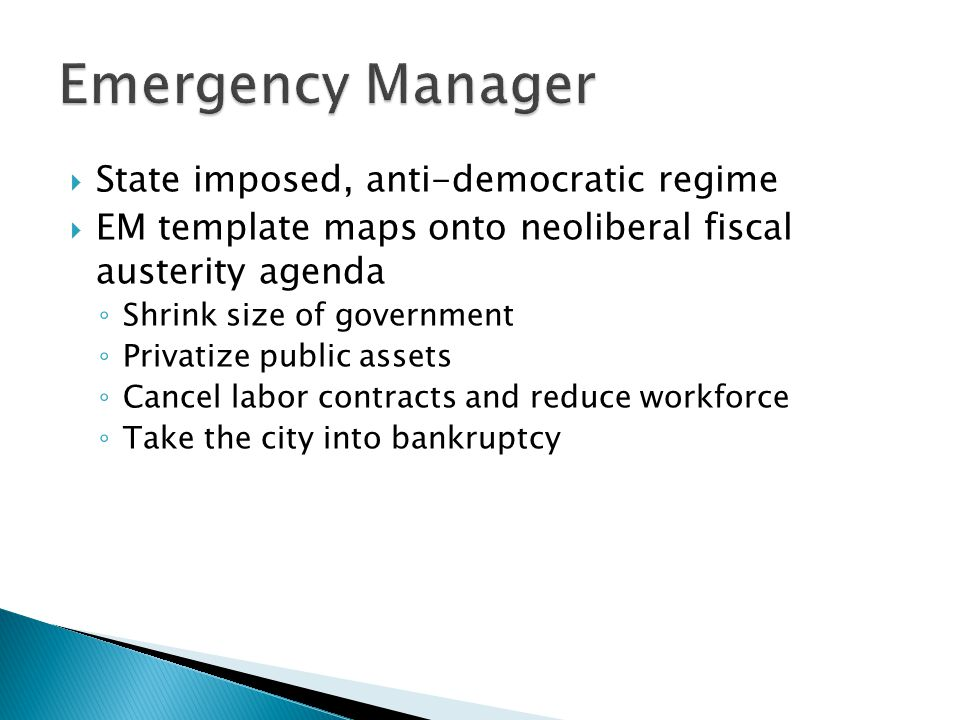  State imposed, anti-democratic regime  EM template maps onto neoliberal fiscal austerity agenda ◦ Shrink size of government ◦ Privatize public assets ◦ Cancel labor contracts and reduce workforce ◦ Take the city into bankruptcy