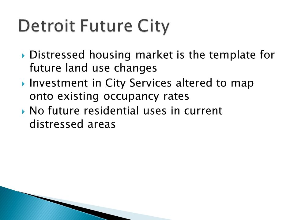  Distressed housing market is the template for future land use changes  Investment in City Services altered to map onto existing occupancy rates  No future residential uses in current distressed areas