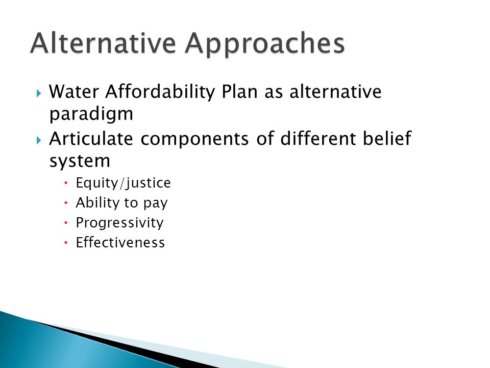  Water Affordability Plan as alternative paradigm  Articulate components of different belief system  Equity/justice  Ability to pay  Progressivity  Effectiveness