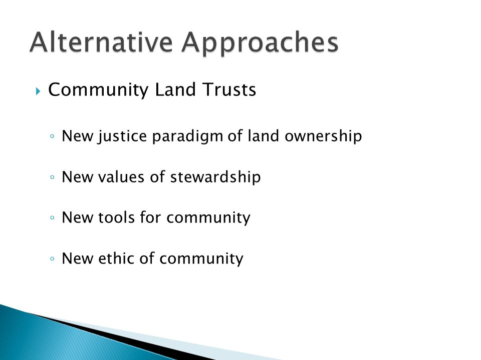  Community Land Trusts ◦ New justice paradigm of land ownership ◦ New values of stewardship ◦ New tools for community ◦ New ethic of community