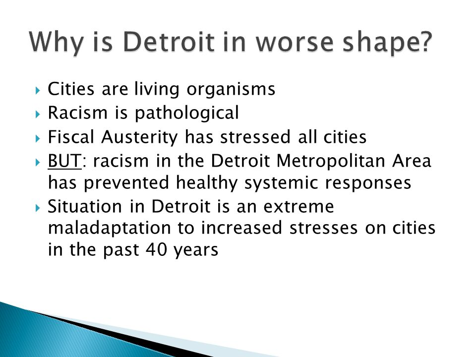  Cities are living organisms  Racism is pathological  Fiscal Austerity has stressed all cities  BUT: racism in the Detroit Metropolitan Area has prevented healthy systemic responses  Situation in Detroit is an extreme maladaptation to increased stresses on cities in the past 40 years