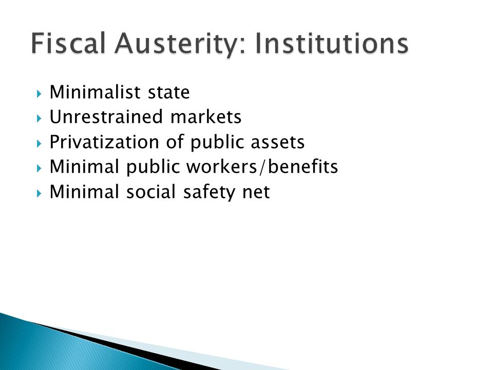  Minimalist state  Unrestrained markets  Privatization of public assets  Minimal public workers/benefits  Minimal social safety net