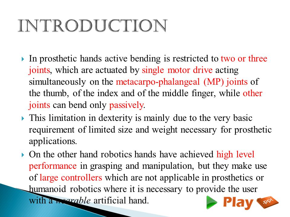  In prosthetic hands active bending is restricted to two or three joints, which are actuated by single motor drive acting simultaneously on the metacarpo-phalangeal (MP) joints of the thumb, of the index and of the middle finger, while other joints can bend only passively.