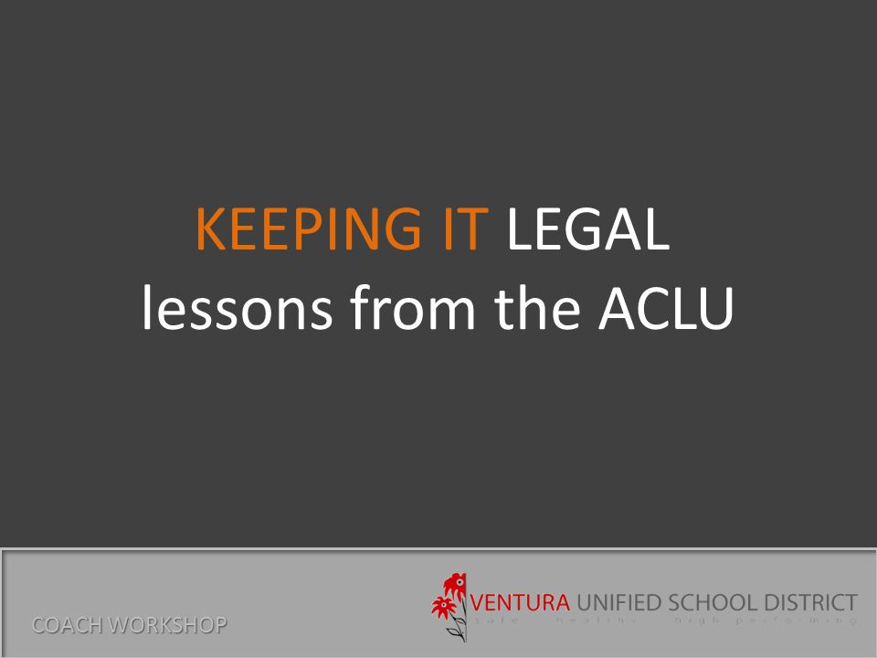 KEEPING IT LEGAL lessons from the ACLU COACH WORKSHOP