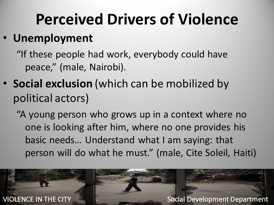 Perceived Drivers of Violence Unemployment If these people had work, everybody could have peace, (male, Nairobi).
