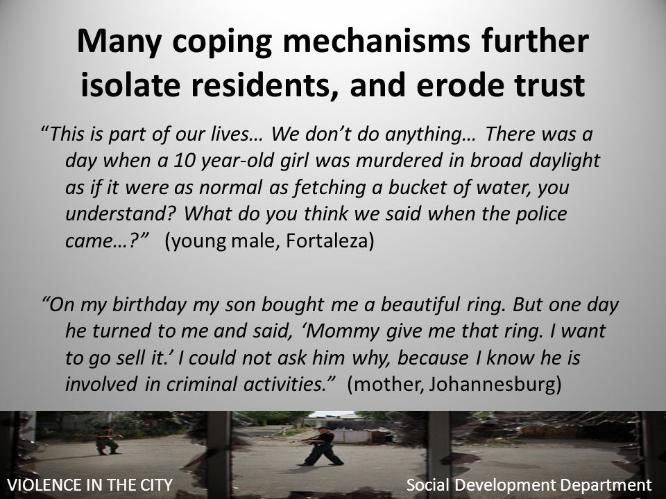Many coping mechanisms further isolate residents, and erode trust This is part of our lives… We don't do anything… There was a day when a 10 year-old girl was murdered in broad daylight as if it were as normal as fetching a bucket of water, you understand.