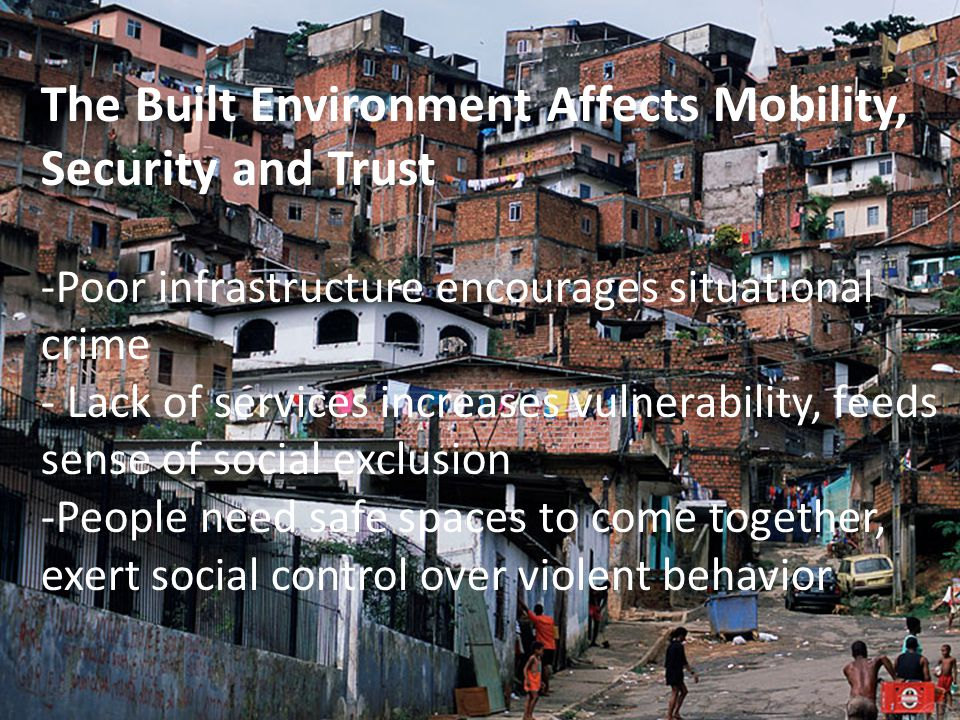 The Built Environment Affects Mobility, Security and Trust -Poor infrastructure encourages situational crime - Lack of services increases vulnerability, feeds sense of social exclusion -People need safe spaces to come together, exert social control over violent behavior