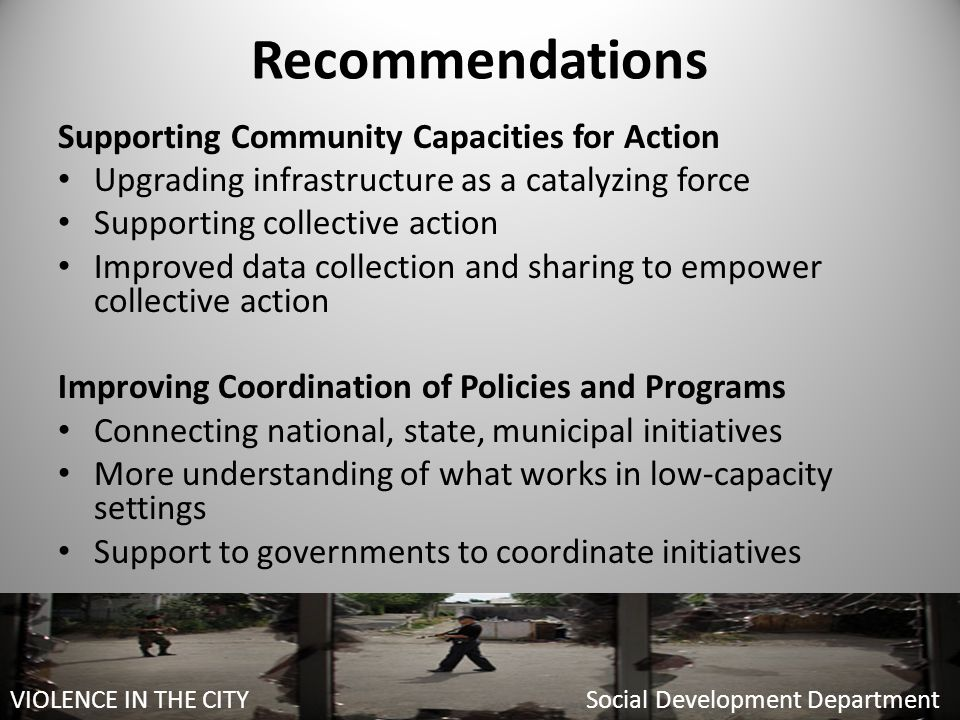 Recommendations Supporting Community Capacities for Action Upgrading infrastructure as a catalyzing force Supporting collective action Improved data collection and sharing to empower collective action Improving Coordination of Policies and Programs Connecting national, state, municipal initiatives More understanding of what works in low-capacity settings Support to governments to coordinate initiatives VIOLENCE IN THE CITY Social Development Department