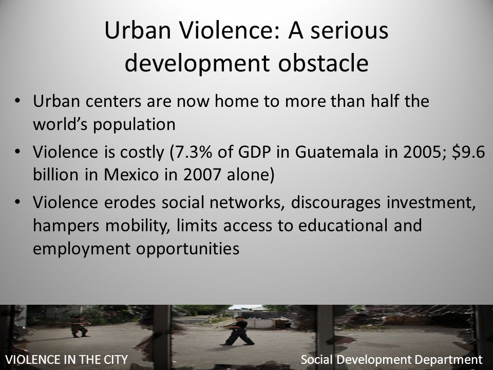 Urban Violence: A serious development obstacle Urban centers are now home to more than half the world's population Violence is costly (7.3% of GDP in Guatemala in 2005; $9.6 billion in Mexico in 2007 alone) Violence erodes social networks, discourages investment, hampers mobility, limits access to educational and employment opportunities Social Development Department VIOLENCE IN THE CITY Social Development Department