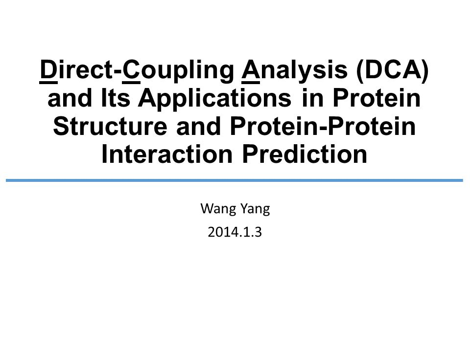 Direct-Coupling Analysis (DCA) and Its Applications in Protein Structure and Protein-Protein Interaction Prediction Wang Yang 2014.1.3