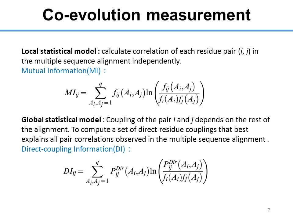 Co-evolution measurement 7 Local statistical model : calculate correlation of each residue pair (i, j) in the multiple sequence alignment independently.