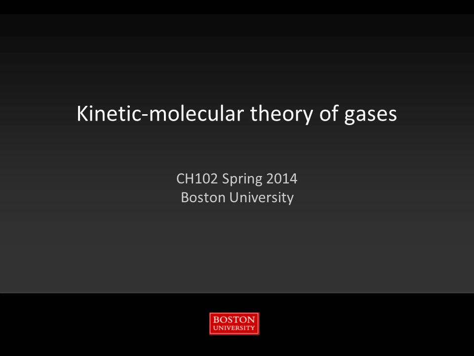 Kinetic-molecular theory of gases CH102 Spring 2014 Boston University