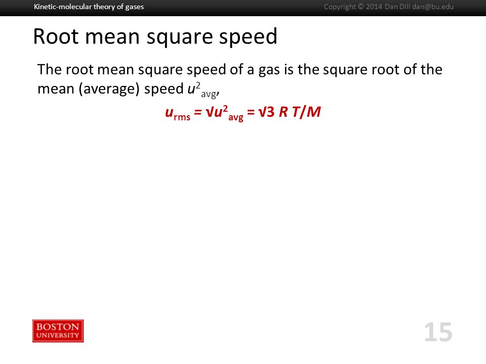 Boston University Slideshow Title Goes Here Root mean square speed The root mean square speed of a gas is the square root of the mean (average) speed u 2 avg, u rms = √u 2 avg = √3 R T/M Kinetic-molecular theory of gases 15 Copyright © 2014 Dan Dill dan@bu.edu