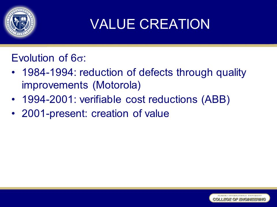 VALUE CREATION Evolution of 6  : 1984-1994: reduction of defects through quality improvements (Motorola) 1994-2001: verifiable cost reductions (ABB) 2001-present: creation of value