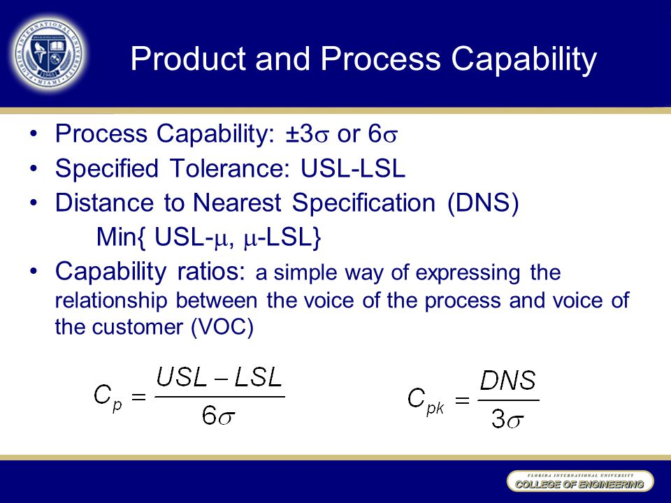 Product and Process Capability Process Capability: ±3  or 6  Specified Tolerance: USL-LSL Distance to Nearest Specification (DNS) Min{ USL- ,  -LSL} Capability ratios: a simple way of expressing the relationship between the voice of the process and voice of the customer (VOC)