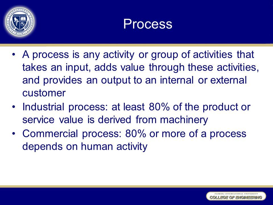 Process A process is any activity or group of activities that takes an input, adds value through these activities, and provides an output to an internal or external customer Industrial process: at least 80% of the product or service value is derived from machinery Commercial process: 80% or more of a process depends on human activity