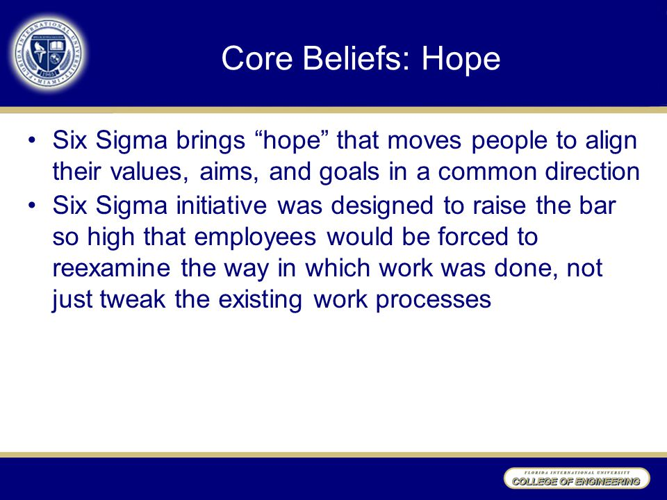 Core Beliefs: Hope Six Sigma brings hope that moves people to align their values, aims, and goals in a common direction Six Sigma initiative was designed to raise the bar so high that employees would be forced to reexamine the way in which work was done, not just tweak the existing work processes