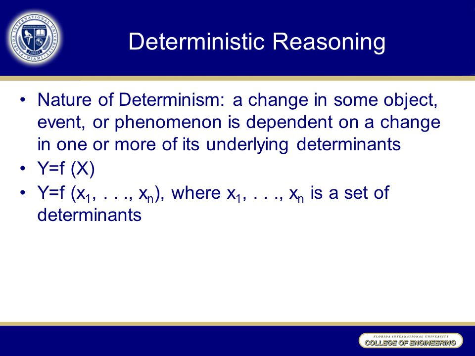 Deterministic Reasoning Nature of Determinism: a change in some object, event, or phenomenon is dependent on a change in one or more of its underlying determinants Y=f (X) Y=f (x 1,..., x n ), where x 1,..., x n is a set of determinants