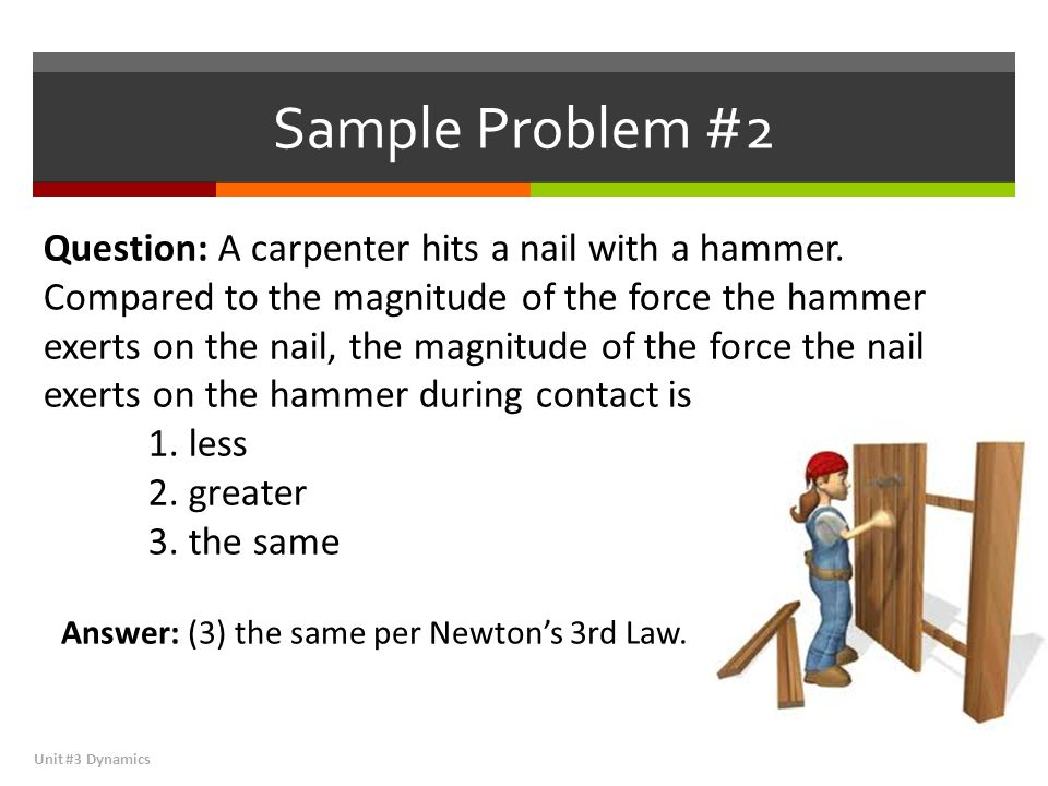 Sample Problem #2 Unit #3 Dynamics Question: A carpenter hits a nail with a hammer.