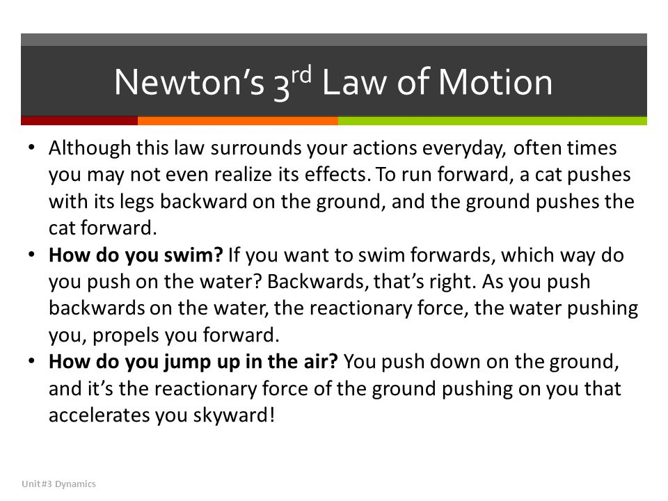 Newton's 3 rd Law of Motion Unit #3 Dynamics Although this law surrounds your actions everyday, often times you may not even realize its effects.