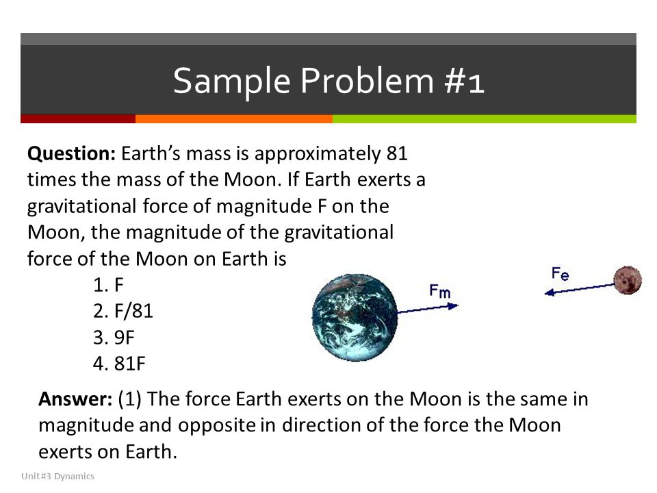 Sample Problem #1 Unit #3 Dynamics Question: Earth's mass is approximately 81 times the mass of the Moon.