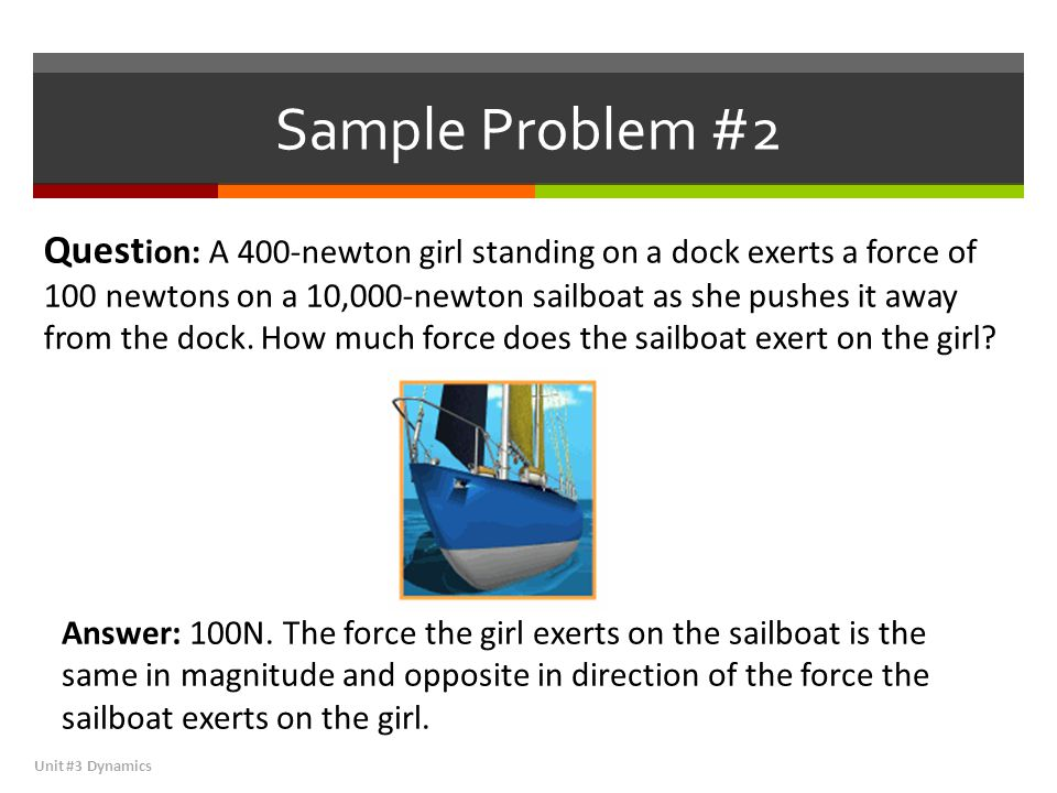 Sample Problem #2 Unit #3 Dynamics Quest ion: A 400-newton girl standing on a dock exerts a force of 100 newtons on a 10,000-newton sailboat as she pushes it away from the dock.