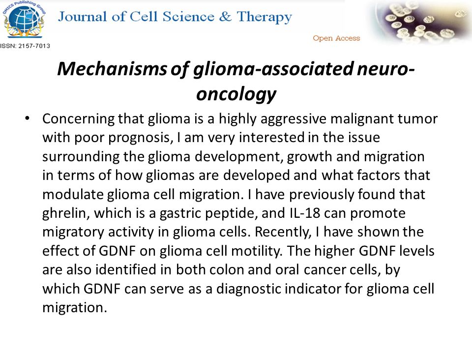 Mechanisms of glioma-associated neuro- oncology Concerning that glioma is a highly aggressive malignant tumor with poor prognosis, I am very interested in the issue surrounding the glioma development, growth and migration in terms of how gliomas are developed and what factors that modulate glioma cell migration.