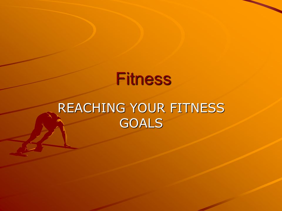 Fitness Fitness REACHING YOUR FITNESS GOALS