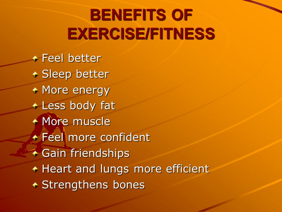 BENEFITS OF EXERCISE/FITNESS Feel better Sleep better More energy Less body fat More muscle Feel more confident Gain friendships Heart and lungs more efficient Strengthens bones