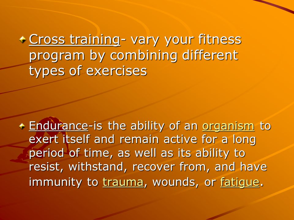 Cross training- vary your fitness program by combining different types of exercises Endurance-is the ability of an organism to exert itself and remain active for a long period of time, as well as its ability to resist, withstand, recover from, and have immunity to trauma, wounds, or fatigue.