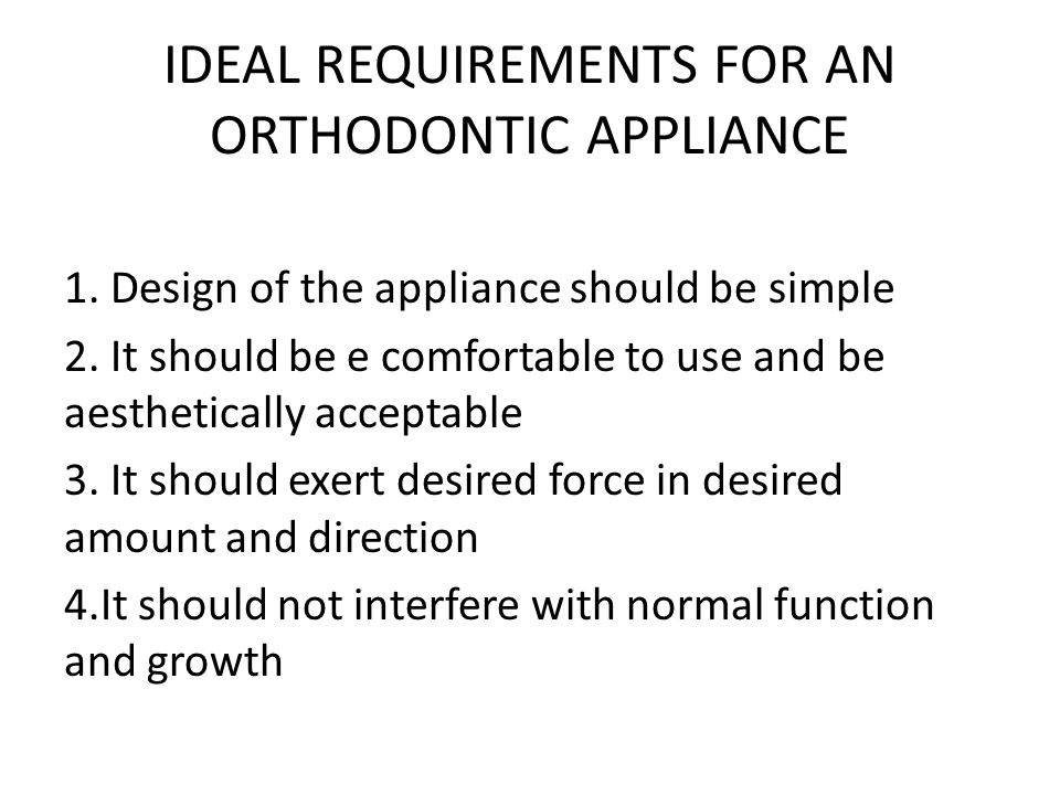 IDEAL REQUIREMENTS FOR AN ORTHODONTIC APPLIANCE 1. Design of the appliance should be simple 2. It should be e comfortable to use and be aesthetically