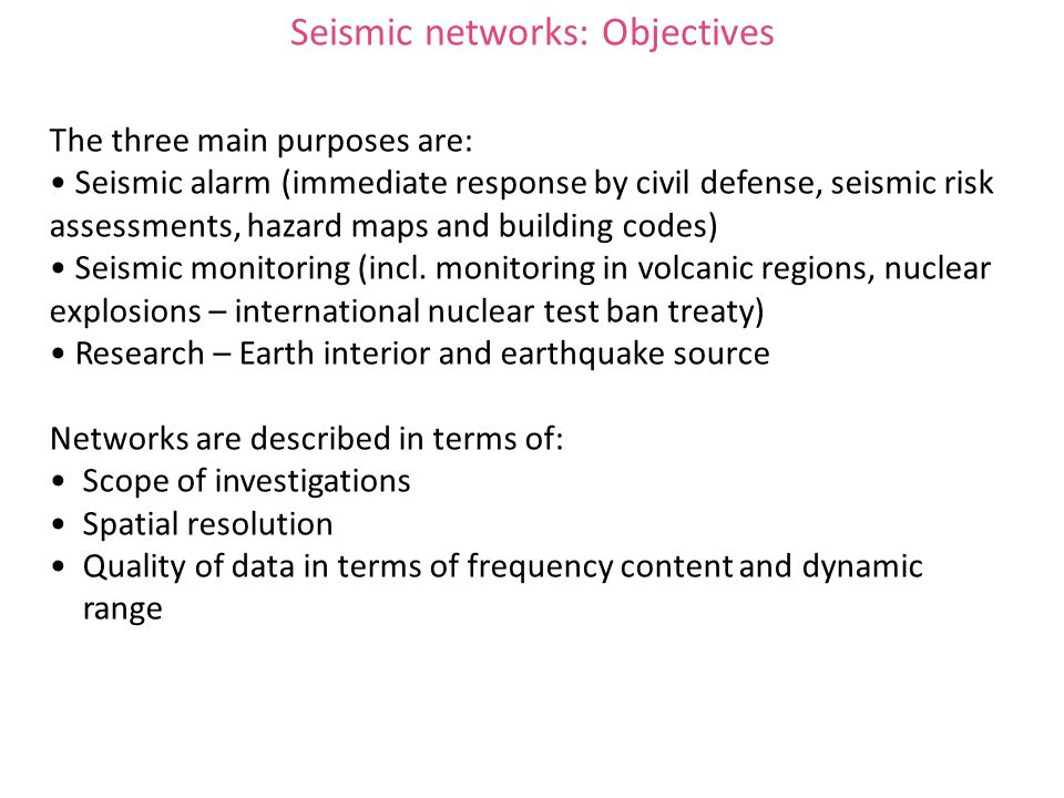 Seismic networks: Objectives The three main purposes are: Seismic alarm (immediate response by civil defense, seismic risk assessments, hazard maps and building codes) Seismic monitoring (incl.